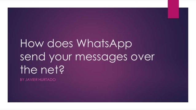 How does WhatsApp send your messages over the net? BY JAVIER HURTADO