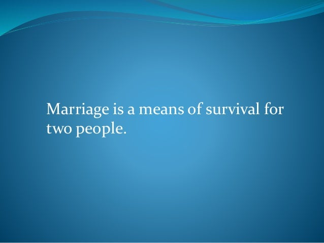 Marriage is a means of survival for two people.