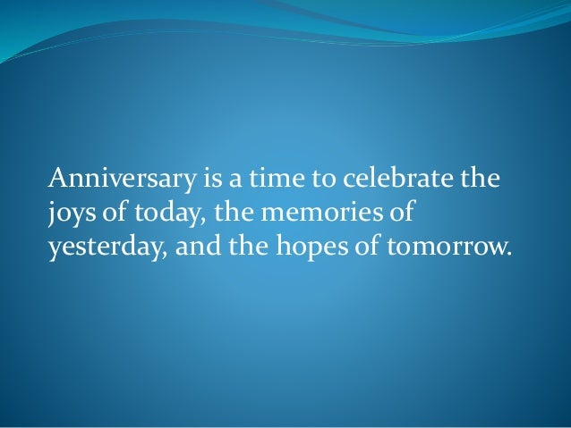 Anniversary is a time to celebrate the joys of today, the memories of yesterday, and the hopes of tomorrow.