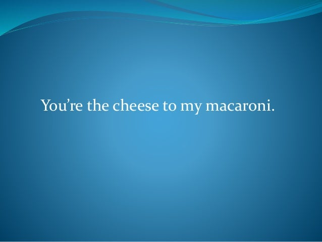You're the cheese to my macaroni.