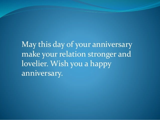 May this day of your anniversary make your relation stronger and lovelier. Wish you a happy anniversary.