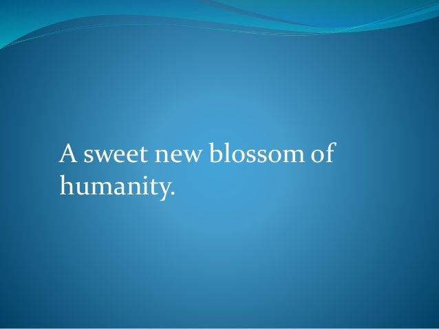 A sweet new blossom of humanity.