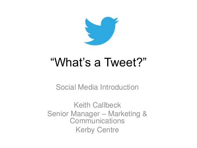 """What's a Tweet?"" Social Media Introduction Keith Callbeck Senior Manager – Marketing & Communications Kerby Centre"