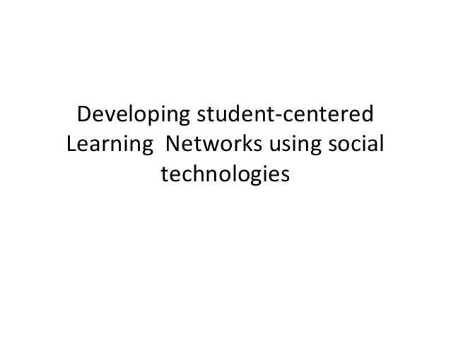 Developing student-centered Learning Networks using social technologies