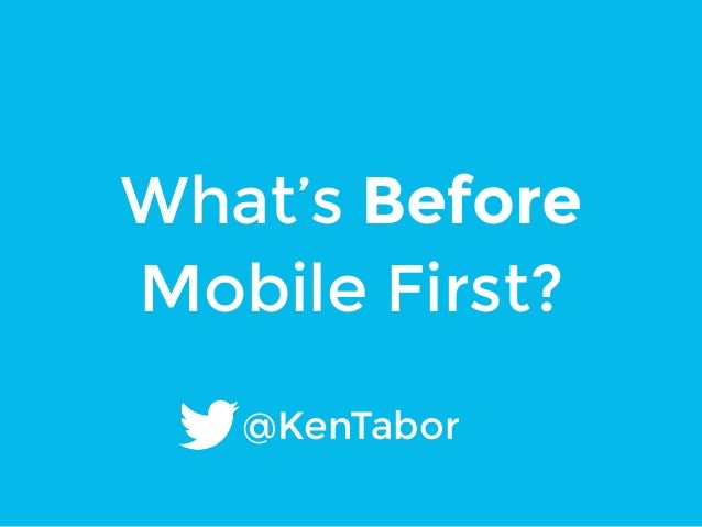 What's Before  Mobile First?  @KenTabor