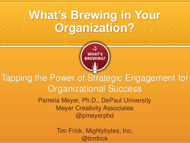 What's Brewing in Your Organization? Tapping the Power of Strategic Engagement for Organizational Success Pamela Meyer, Ph...