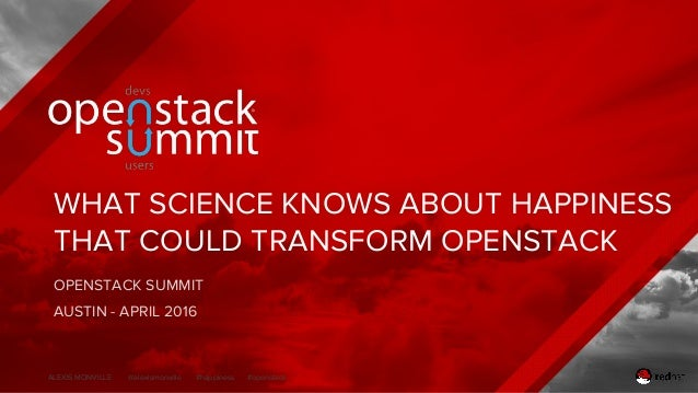 ALEXIS MONVILLE @alexismonville #happiness #openstack WHAT SCIENCE KNOWS ABOUT HAPPINESS THAT COULD TRANSFORM OPENSTACK OP...