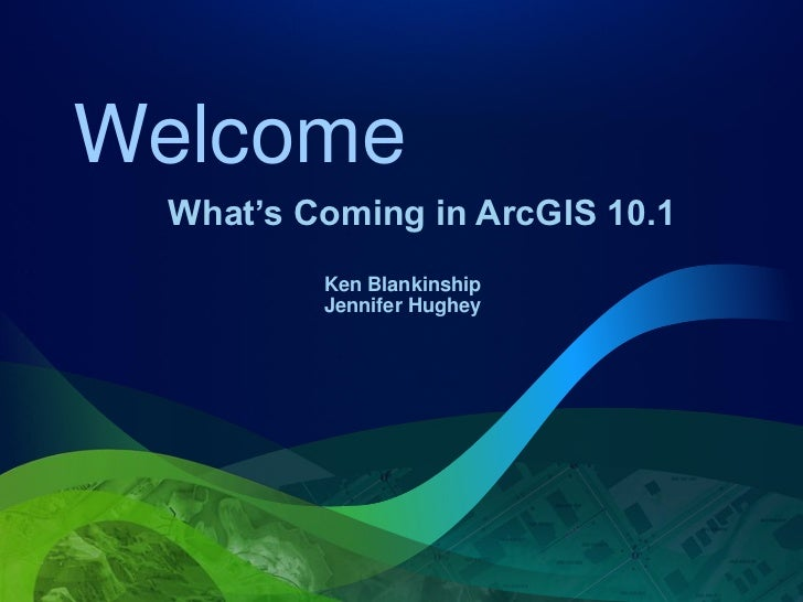 Welcome What's Coming in ArcGIS 10.1         Ken Blankinship         Jennifer Hughey