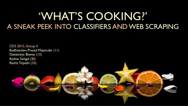 'WHAT'S COOKING?' A SNEAK PEEK INTO CLASSIFIERS AND WEB SCRAPING CDS 2015, Group 4 Bodhisattwa Prasad Majumder (11) Dattat...