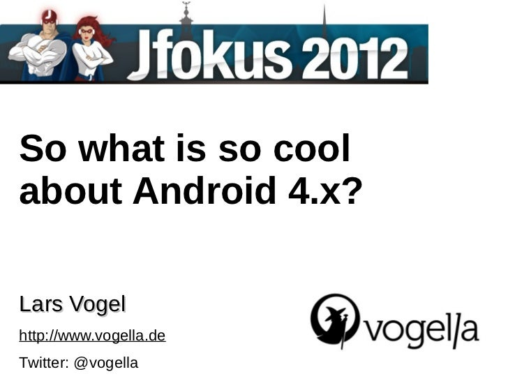 So what is so coolabout Android 4.x?Lars Vogelhttp://www.vogella.deTwitter: @vogella
