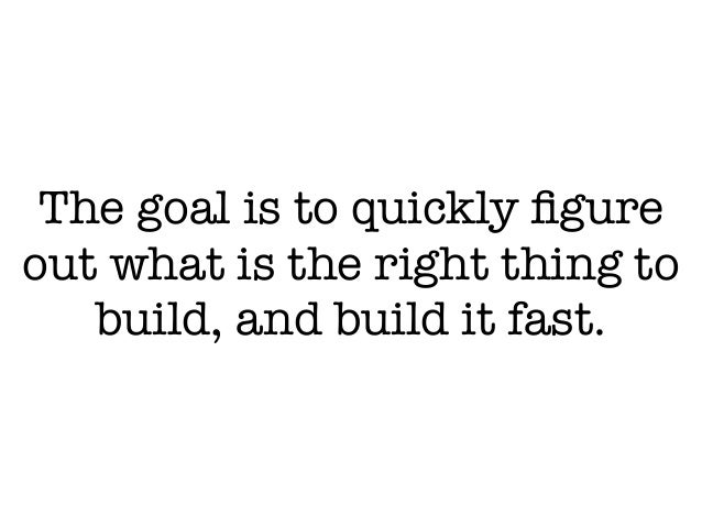 The goal is to quickly figure out what is the right thing to build, and build it fast.