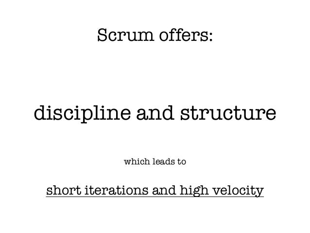 Scrum offers: discipline and structure which leads to ! short iterations and high velocity