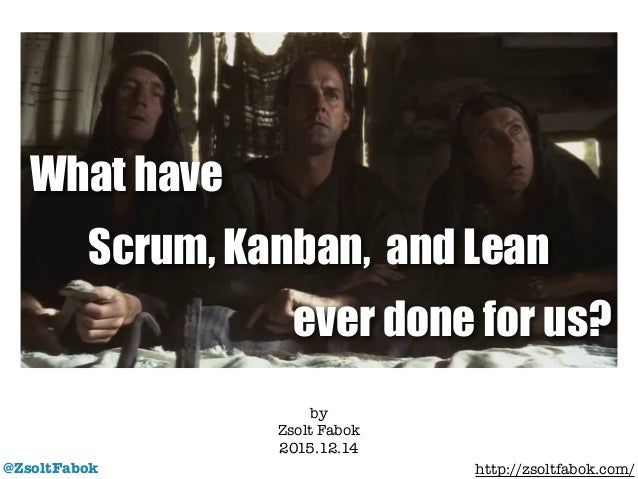 @ZsoltFabok by Zsolt Fabok 2015.12.14 ! http://zsoltfabok.com/ What have Scrum, Kanban, and Lean ever done for us?
