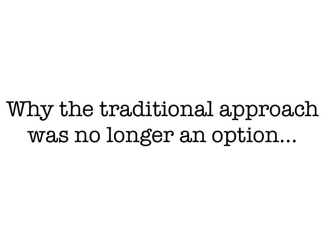Why the traditional approach was no longer an option…