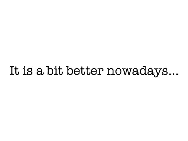 It is a bit better nowadays…