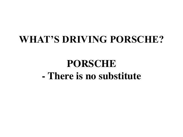 WHAT'S DRIVING PORSCHE? PORSCHE - There is no substitute