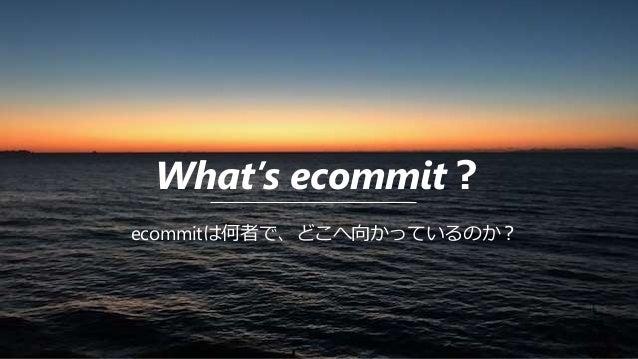 What's ecommit? ecommitは何者で、どこへ向かっているのか?