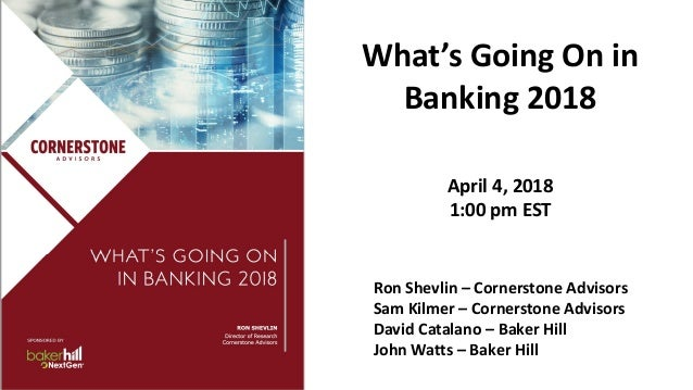 What's Going On in Banking 2018 April 4, 2018 1:00 pm EST Ron Shevlin – Cornerstone Advisors Sam Kilmer – Cornerstone Advi...