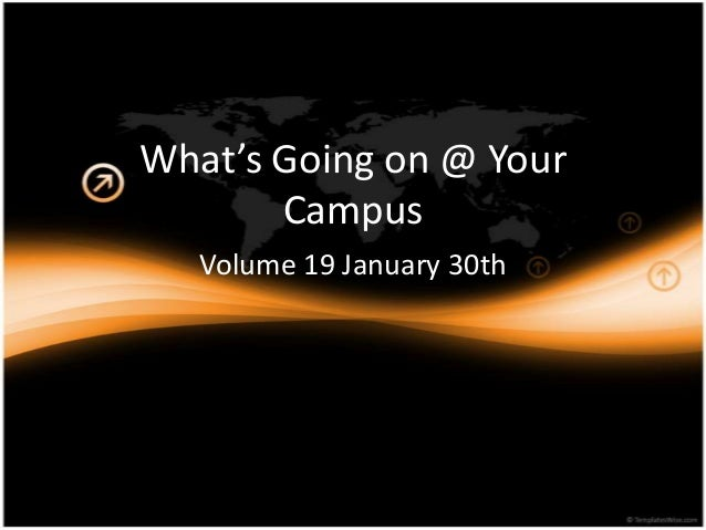 What's Going on @ Your       Campus   Volume 19 January 30th
