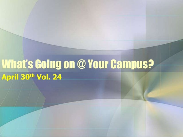 What's Going on @ Your Campus?April 30th Vol. 24