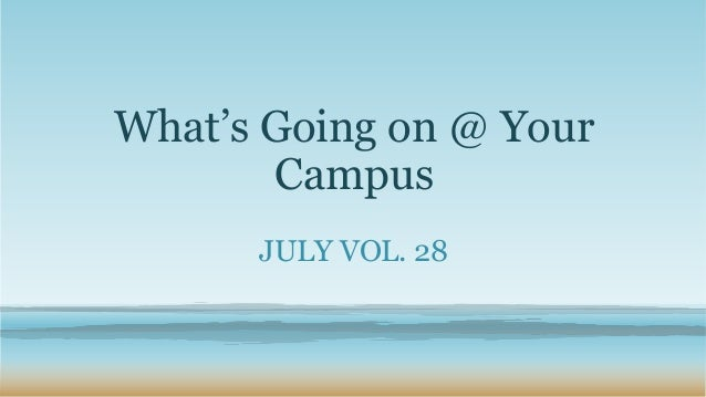 What's Going on @ Your Campus JULY VOL. 28