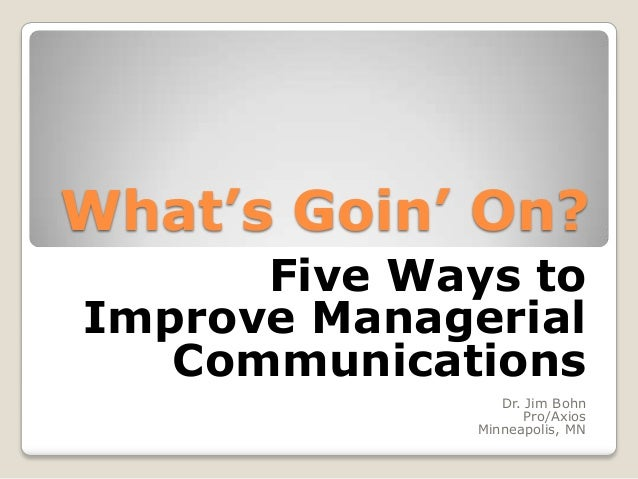 What's Goin' On? Five Ways to Improve Managerial Communications Dr. Jim Bohn Pro/Axios Minneapolis, MN