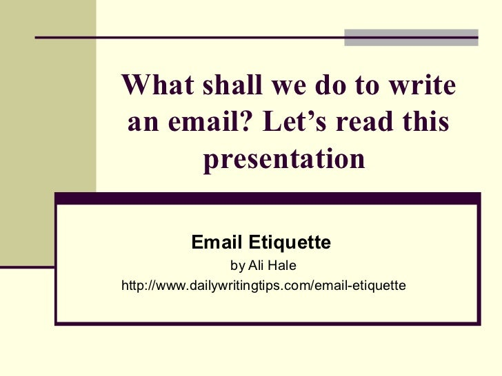 What shall we do to write an email? Let's read this presentation  Email Etiquette   by Ali Hale http://www.dailywritingtip...