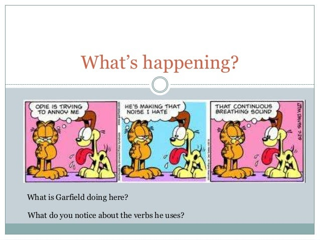 What's happening?What is Garfield doing here?What do you notice about the verbs he uses?
