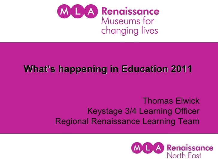 What's happening in Education 2011 Thomas Elwick Keystage 3/4 Learning Officer Regional Renaissance Learning Team