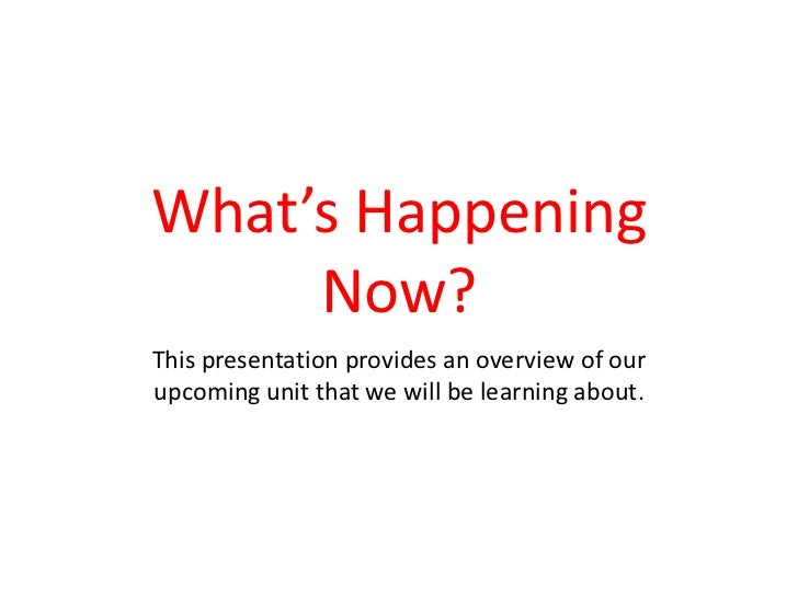 What's Happening Now?<br />This presentation provides an overview of our upcoming unit that we will be learning about.<br />