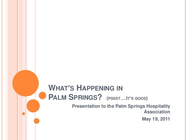 WHAT'S HAPPENING INPALM SPRINGS? (PSSST….IT'S GOOD)       Presentation to the Palm Springs Hospitality                    ...