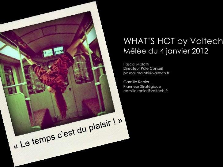 WHAT'S HOT by ValtechMêlée du 4 janvier 2012Pascal MalottiDirecteur Pôle Conseilpascal.malotti@valtech.frCamille RenierPla...