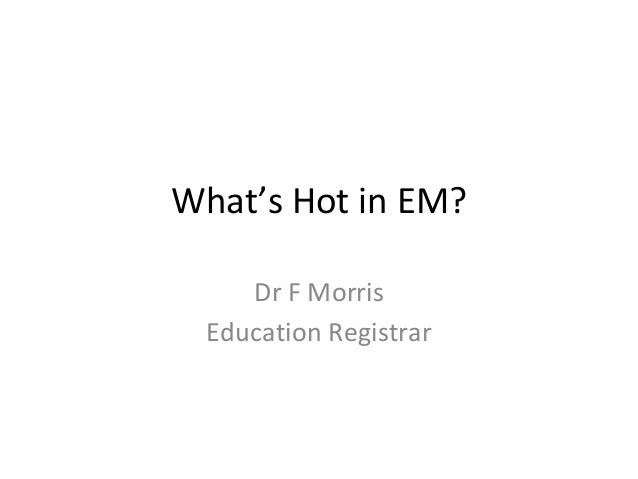 What's Hot in EM? Dr F Morris Education Registrar