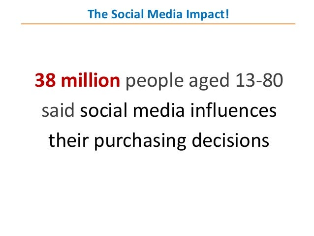 38 million people aged 13-80 said social media influences their purchasing decisions The Social Media Impact!