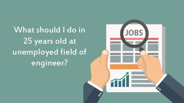 What should I do in 25 years old at unemployed field of engineer?