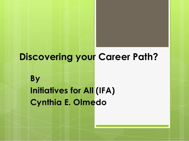 Discovering your Career Path? By Initiatives for All (IFA) Cynthia E. Olmedo