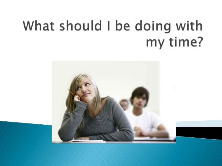 What should I be doing with my time?<br />