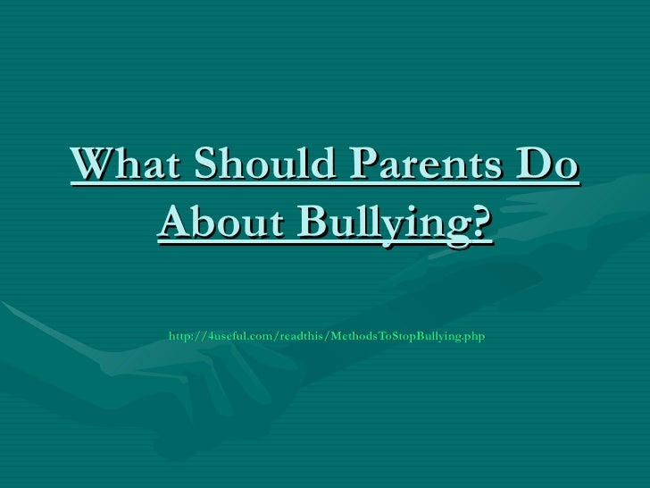 What Should Parents Do   About Bullying?    http://4useful.com/readthis/MethodsToStopBullying.php