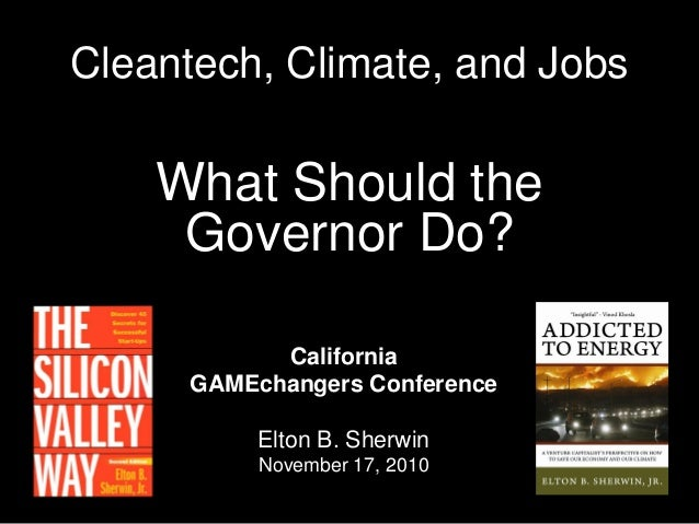 Cleantech, Climate, and Jobs What Should the Governor Do? California GAMEchangers Conference Elton B. Sherwin November 17,...
