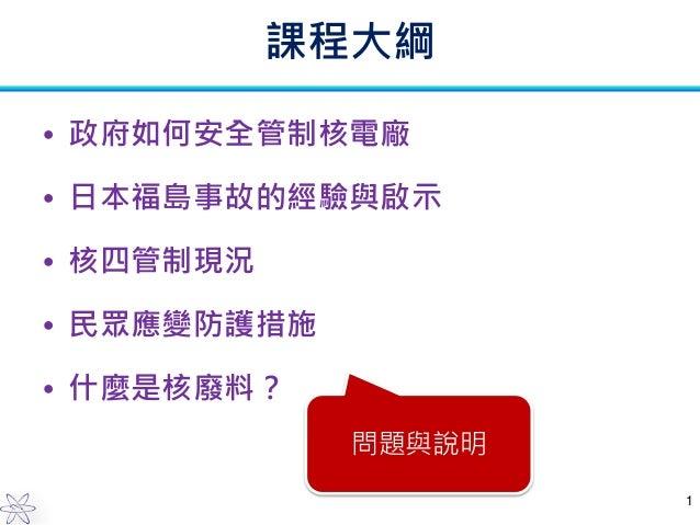 課程大綱 • 政府如何安全管制核電廠 • 日本福島事故的經驗與啟示  • 核四管制現況 • 民眾應變防護措施 • 什麼是核廢料? 問題與說明 1