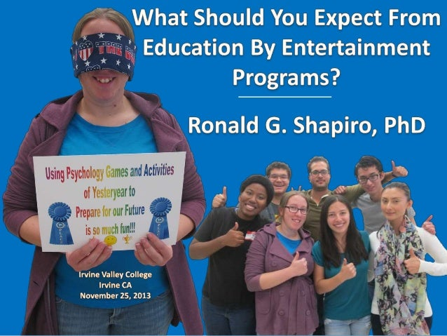 Education by Entertainment Dr. Ronald G. Shapiro Ronald G. Shapiro, Ph.D. What Should You Expect from Education by Enterta...