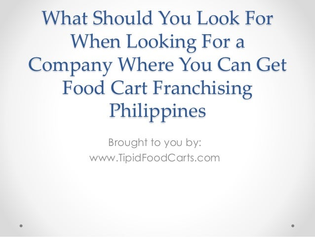 What Should You Look For When Looking For a Company Where You Can Get Food Cart Franchising Philippines Brought to you by:...