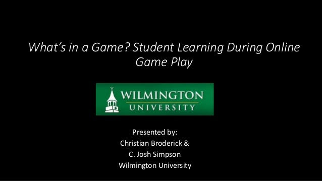 What's in a Game? Student Learning During Online Game Play Presented by: Christian Broderick & C. Josh Simpson Wilmington ...
