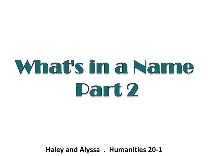 What's in a Name<br /> Part 2<br />Haley and Alyssa  .  Humanities 20-1 <br />