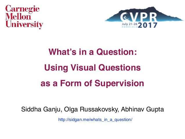 What's in a Question: Using Visual Questions as a Form of Supervision Siddha Ganju, Olga Russakovsky, Abhinav Gupta http:...