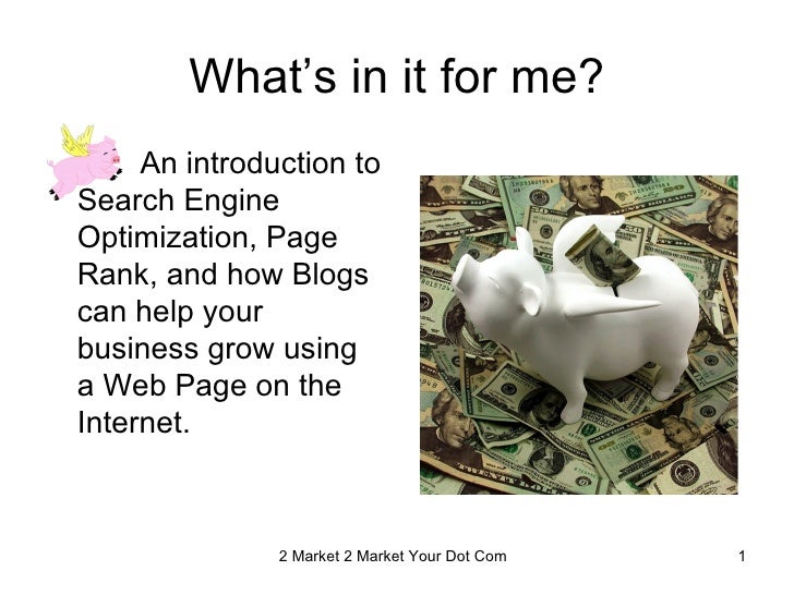 What's in it for me?     An introduction toSearch EngineOptimization, PageRank, and how Blogscan help yourbusiness grow us...