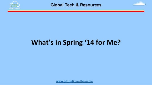 Global Tech & Resources  What's in Spring '14 for Me?  www.gtr.net/play-the-game