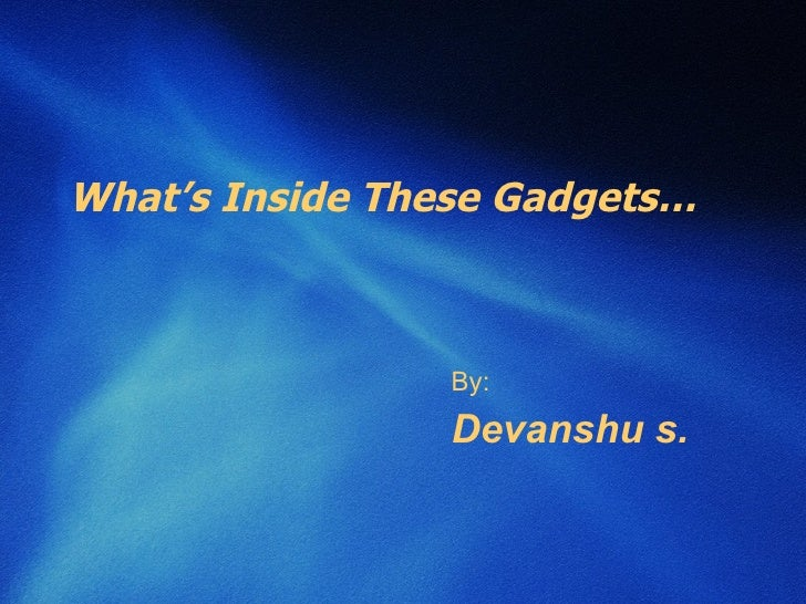 What's Inside These Gadgets… By: Devanshu s.