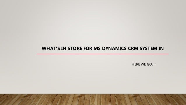 WHAT'S IN STORE FOR MS DYNAMICS CRM SYSTEM IN HERE WE GO….