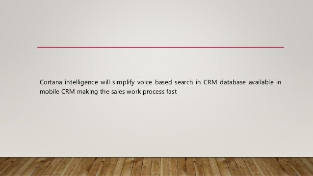 Cortana intelligence will simplify voice based search in CRM database available in mobile CRM making the sales work proces...